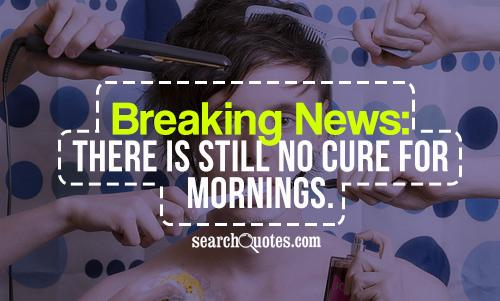 Breaking News: There is still no cure for mornings.