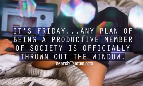 It's Friday...any plan of being a productive member of society is officially thrown out the window.
