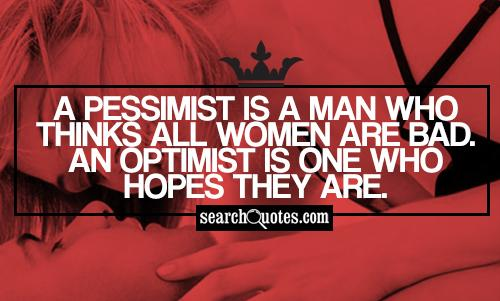A pessimist is a man who thinks all women are bad. An optimist is one who hopes they are.