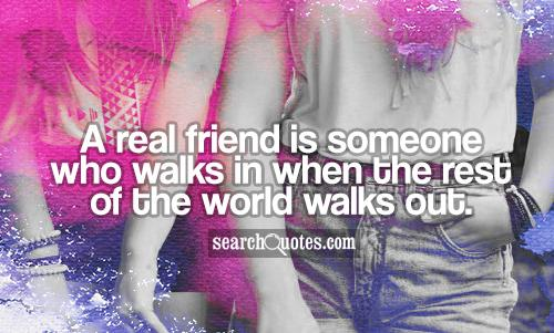 A real friend is someone who walks in when the rest of the world walks out.