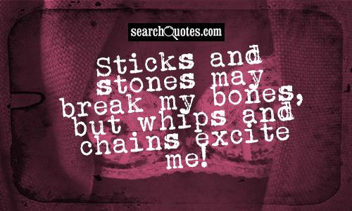 Sticks and stones may break my bones, but whips and chains excite me!