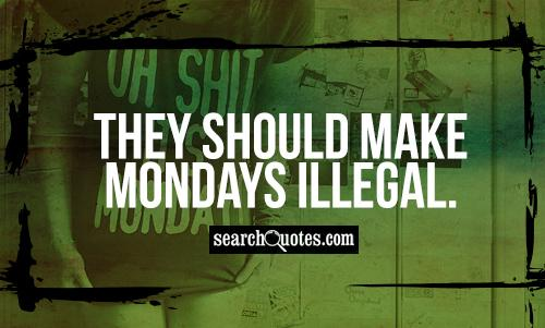 They should make Mondays illegal.