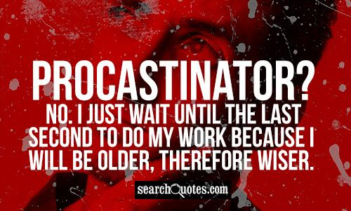 Procastinator? No. I just wait until the last second to do my work because I will be older, therefore wiser.