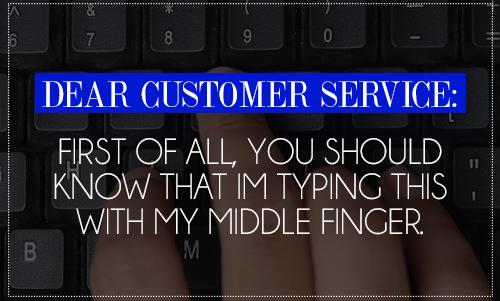 Dear Customer Service: First of all, you should know that I'm typing this with my middle finger.