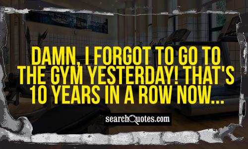 Damn, I forgot to go to the gym yesterday! That's 10 years in a row now...