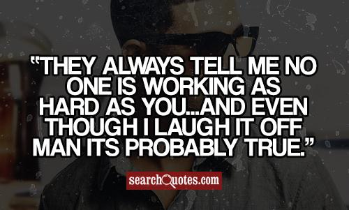 They always tell me no one is working as hard as you...and even though I laugh it off man its probably true.