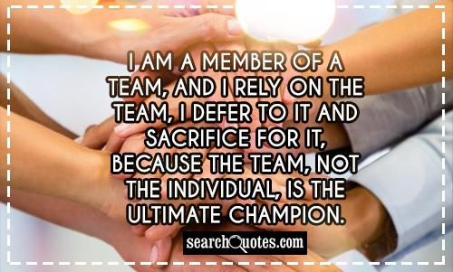 I am a member of a team, and I rely on the team, I defer to it and sacrifice for it, because the team, not the individual, is the ultimate champion.