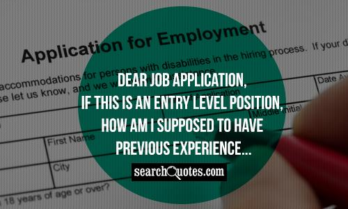 Dear Job Application, if this is an entry level position, how am I supposed to have previous experience...