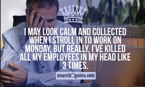I may look calm and collected when I stroll in to work on Monday, but really, I've killed all my employees in my head like 3 times.
