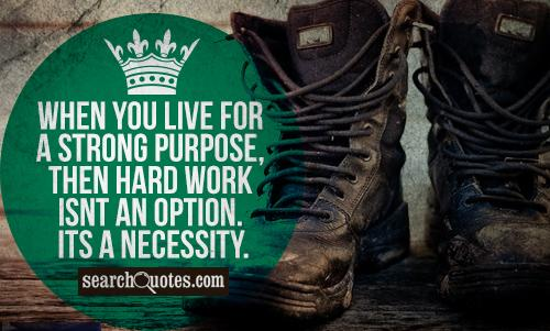 When you live for a strong purpose, then hard work isnt an option. Its a necessity.
