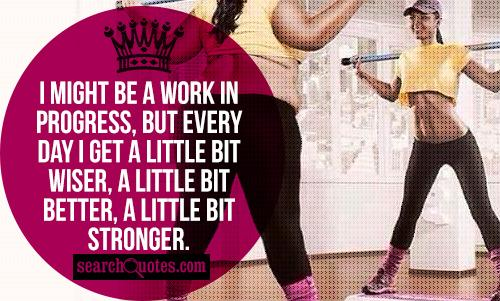 I might be a work in progress, but every day I get a little bit wiser, a little bit better, a little bit stronger.