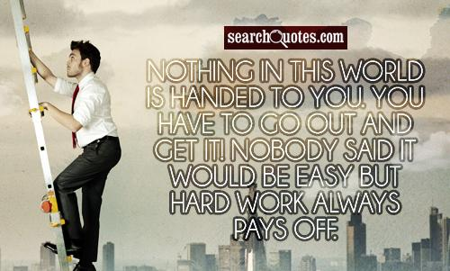 Nothing in this world is handed to you. You have to go out and get it! Nobody said it would be easy but hard work always pays off.