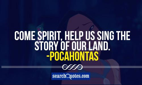Come spirit, help us sing the story of our land. -Pocahontas