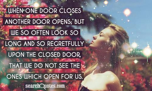 When one door closes another door opens; but we so often look so long and so regretfully upon the closed door, that we do not see the ones which open for us.