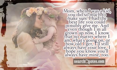 Mom, when I was a kid, you did so much to make sure I had the best life you could possibly give me. And even though I'm all grown up now, I know that no matter where I am, what's going on, or how old I get, I'll still always have your love. I hope you know you'll always have mine, too.