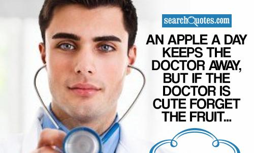 An apple a day keeps the doctor away, But if the doctor is cute forget the fruit...