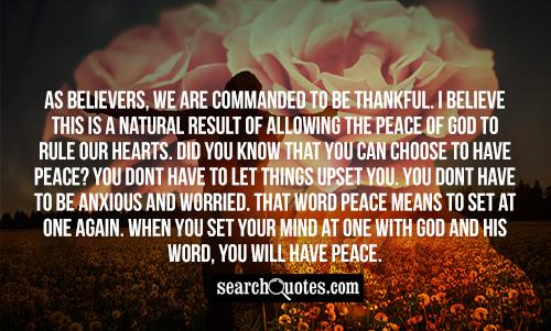 As believers, we are commanded to be thankful. I believe this is a natural result of allowing the peace of God to rule our hearts. Did you know that you can choose to have peace? You dont have to let things upset you. You dont have to be anxious and worried. That word peace means to set at one again. When you set your mind at one with God and His Word, you will have peace.