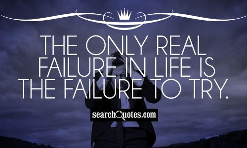 The only real failure in life is the failure to try.