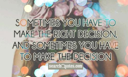 Sometimes you have to make the right decision, and sometimes you have to make the decision right.