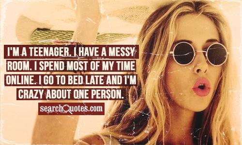 I'm a teenager. I have a messy room. I spend most of my time online. I go to bed late and I'm crazy about one person.