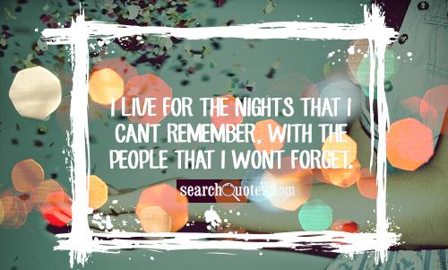 I live for the nights that I cant remember, with the people that I wont forget.