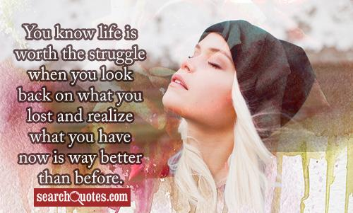 You know life is worth the struggle when you look back on what you lost and realize what you have now is way better than before.