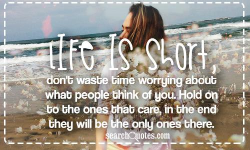 Life  is short, don't waste time worrying about what people think of you. Hold on to the ones that care, in the end they will be the only ones there.