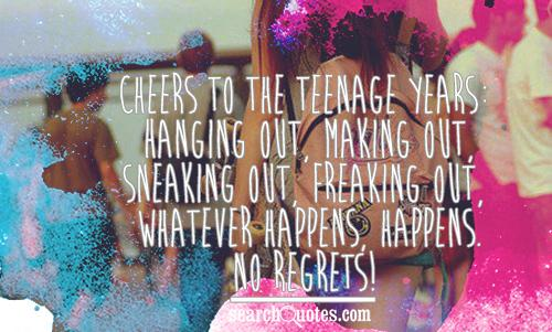 Cheers to the teenage years: Hanging out, making out, sneaking out, freaking out, whatever happens, happens. No regrets!
