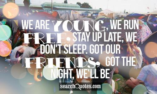 We are young, we run free, stay up late, we don't sleep. got our friends, got the night, we'll be alright.