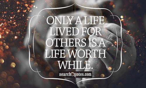 Only a life lived for others is a life worth while.
