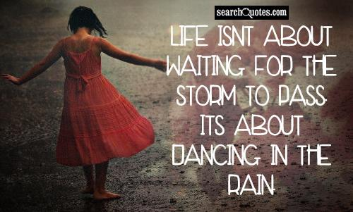 Life isnt about waiting for the storm to pass. Its about dancing in the rain.