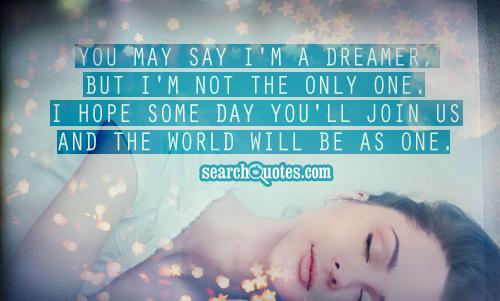 You may say I'm a dreamer, But I'm not the only one. I hope some day you'll join us and the world will be as one.
