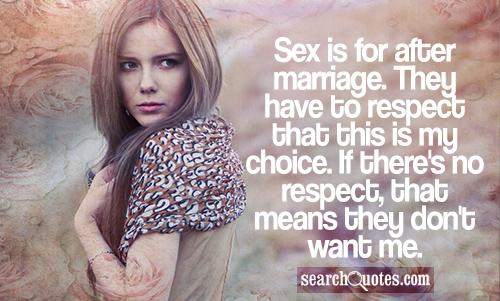 Sex is for after marriage. They have to respect that this is my choice. If there's no respect, that means they don't want me.