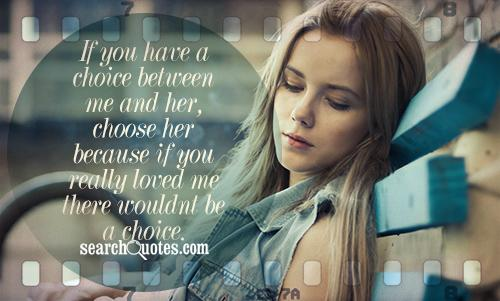 If you have a choice between me and her, choose her because if you really loved me there wouldnt be a choice.
