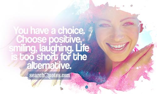You have a choice. Choose positive, smiling, laughing. Life is too short for the alternative.