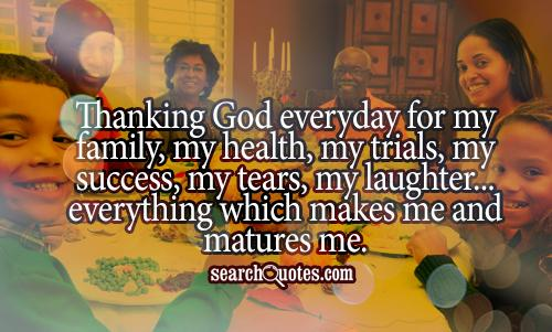 Thanking God everyday for my family, my health, my trials, my success, my tears, my laughter...everything which makes me and matures me.