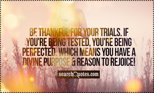 Be thankful for your trials. If you're being tested, you're being perfected. Which means you have a divine purpose & reason to rejoice!