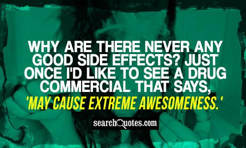 Why are there never any good side effects? Just once I'd like to see a drug commercial that says, 'May cause extreme awesomeness.'
