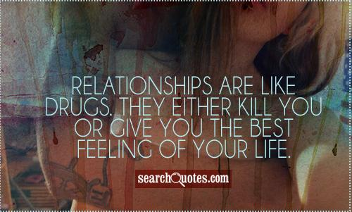 Relationships are like drugs. They either kill you or give you the best feeling of your life.
