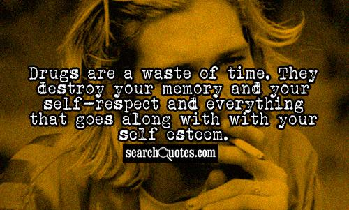 Drugs are a waste of time. They destroy your memory and your self-respect and everything that goes along with with your self esteem.