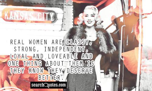 Real Women are classy, strong, independent, loyal and loveable and one thing about them is they know they deserve better.