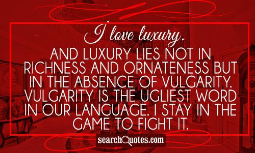 I love luxury. And luxury lies not in richness and ornateness but in the absence of vulgarity. Vulgarity is the ugliest word in our language. I stay in the game to fight it.