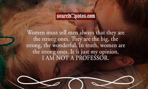Women must tell men always that they are the strong ones. They are the big, the strong, the wonderful. In truth, women are the strong ones. It is just my opinion, I am not a professor.