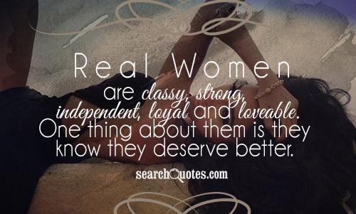Real Women are classy, strong, independent, loyal and loveable. One thing about them is they know they deserve better.