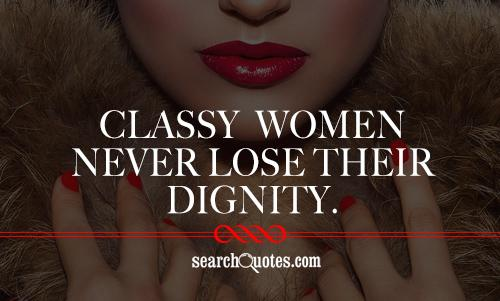 Classy women never lose their dignity.