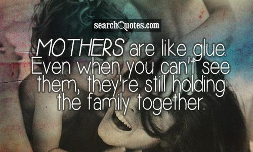 Mothers are like glue. Even when you can't see them, they're still holding the family together.