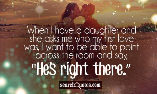 When I have a daughter and she asks me who my first love was, I want to be able to point across the room and say, 'He's right there.'