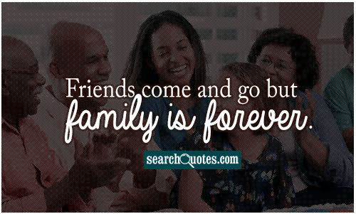 Friends come and go but family is forever.