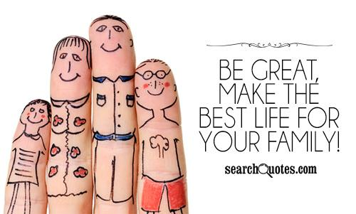 Be great, make the best life for your family!