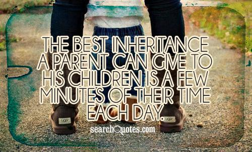 The best inheritance a parent can give to his children is a few minutes of their time each day.